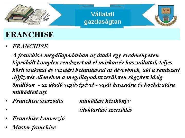 Vállalati gazdaságtan FRANCHISE • FRANCHISE A franchise-megállapodásban az átadó egy eredményesen kipróbált komplex rendszert