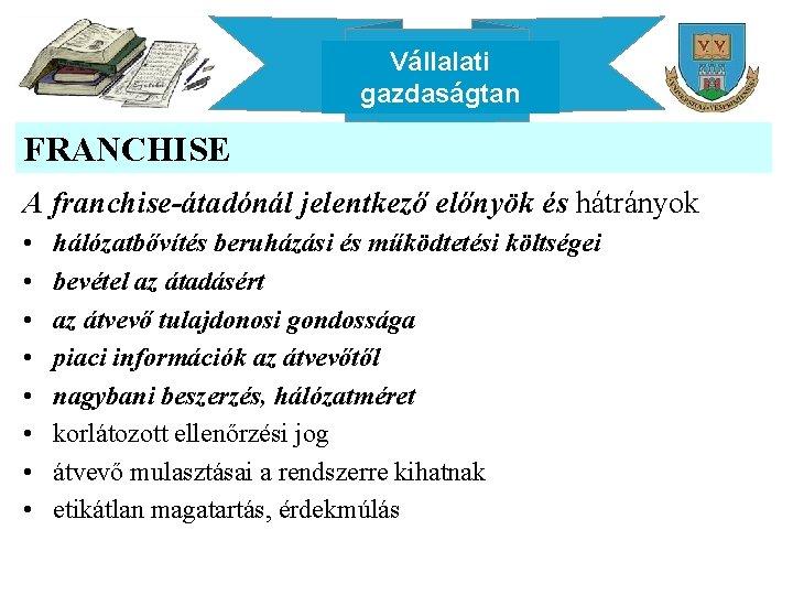 Vállalati gazdaságtan FRANCHISE A franchise-átadónál jelentkező előnyök és hátrányok • • hálózatbővítés beruházási és