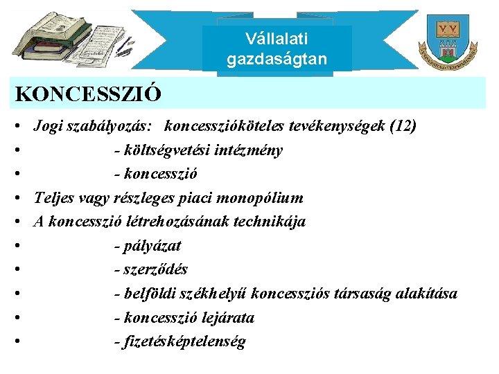 Vállalati gazdaságtan KONCESSZIÓ • Jogi szabályozás: koncesszióköteles tevékenységek (12) • - költségvetési intézmény •