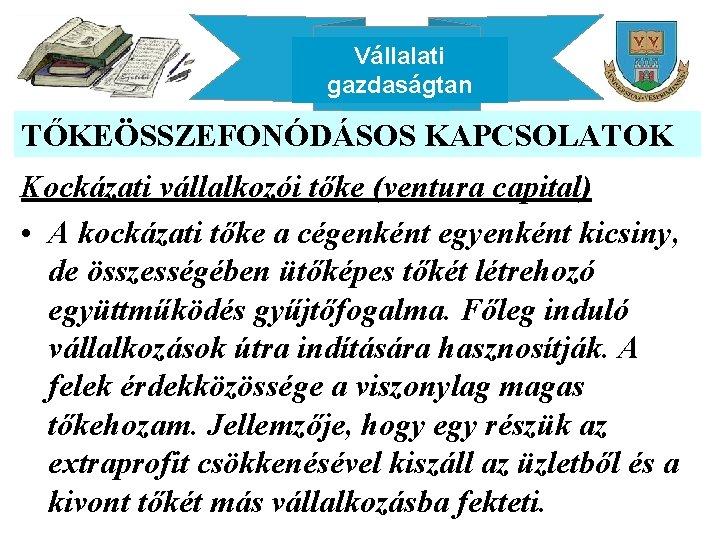 Vállalati gazdaságtan TŐKEÖSSZEFONÓDÁSOS KAPCSOLATOK Kockázati vállalkozói tőke (ventura capital) • A kockázati tőke a