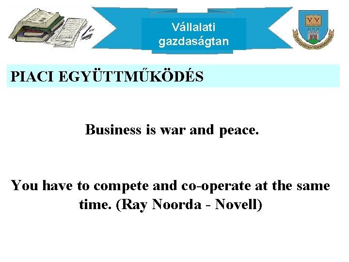 Vállalati gazdaságtan PIACI EGYÜTTMŰKÖDÉS Business is war and peace. You have to compete and