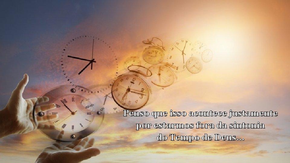 Penso que isso acontece justamente por estarmos fora da sintonia do Tempo de Deus.