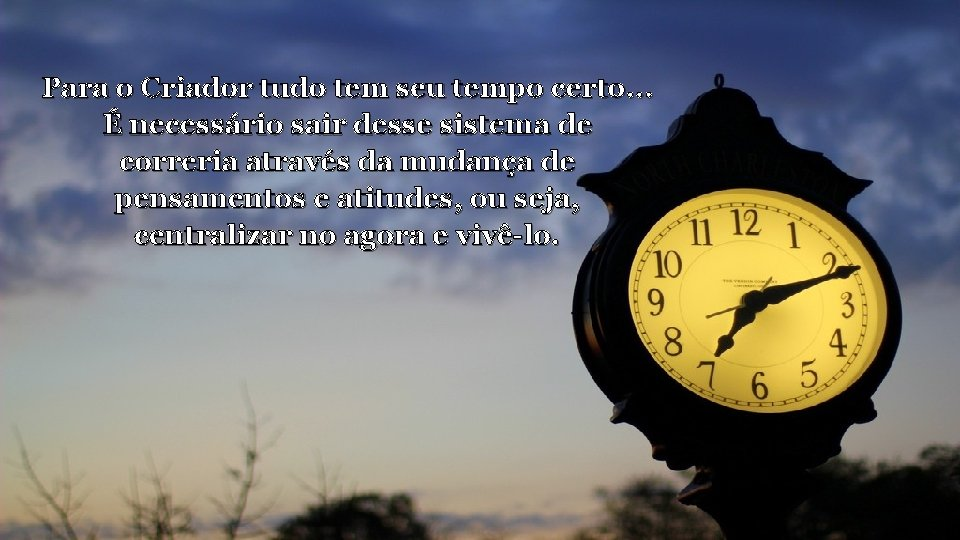 Para o Criador tudo tem seu tempo certo. . . É necessário sair desse