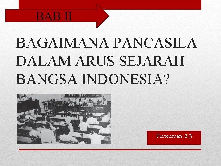 BAB II BAGAIMANA PANCASILA DALAM ARUS SEJARAH BANGSA INDONESIA? Pertemuan 2 -3