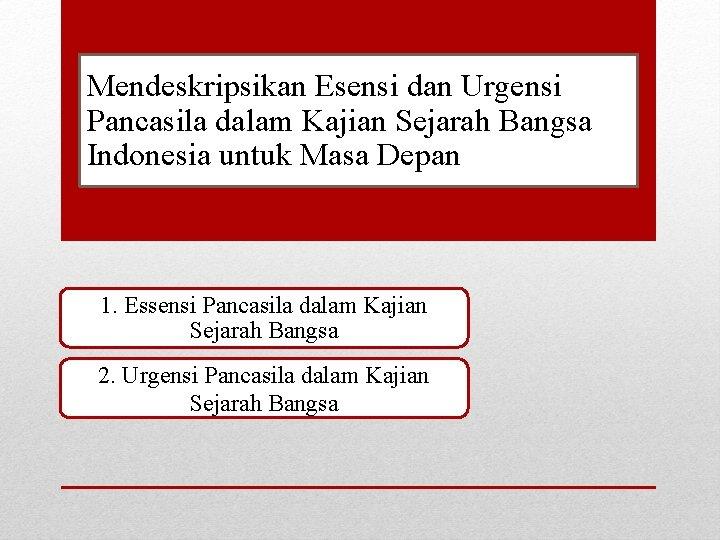 Mendeskripsikan Esensi dan Urgensi Pancasila dalam Kajian Sejarah Bangsa Indonesia untuk Masa Depan 1.
