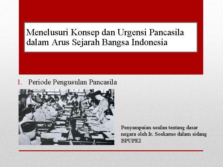 Menelusuri Konsep dan Urgensi Pancasila dalam Arus Sejarah Bangsa Indonesia 1. Periode Pengusulan Pancasila