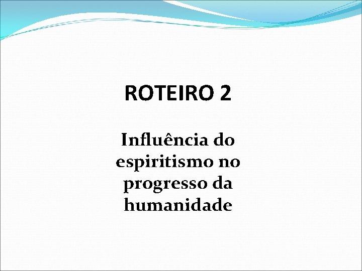 ROTEIRO 2 Influência do espiritismo no progresso da humanidade