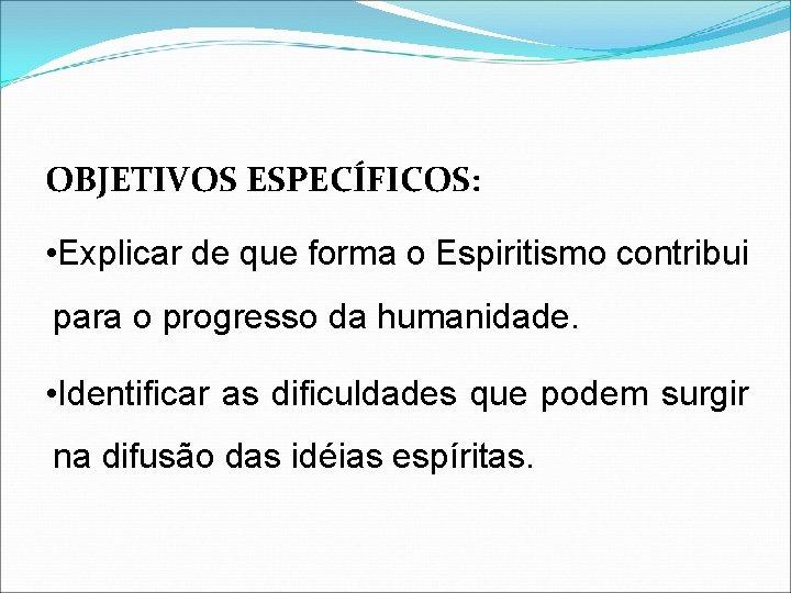 OBJETIVOS ESPECÍFICOS: • Explicar de que forma o Espiritismo contribui para o progresso da