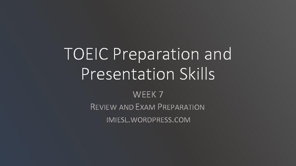 TOEIC Preparation and Presentation Skills WEEK 7 REVIEW AND EXAM PREPARATION IMIESL. WORDPRESS. COM