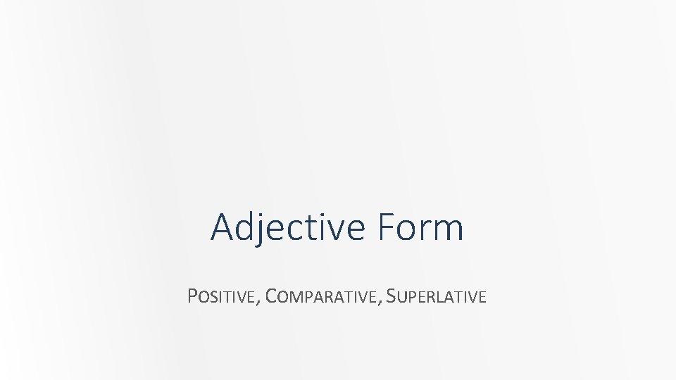 Adjective Form POSITIVE, COMPARATIVE, SUPERLATIVE