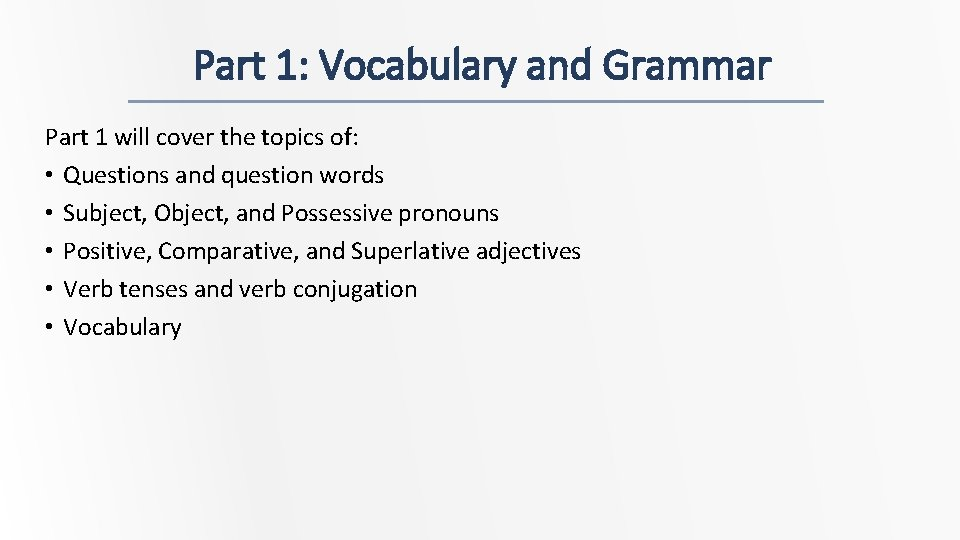Part 1: Vocabulary and Grammar Part 1 will cover the topics of: • Questions