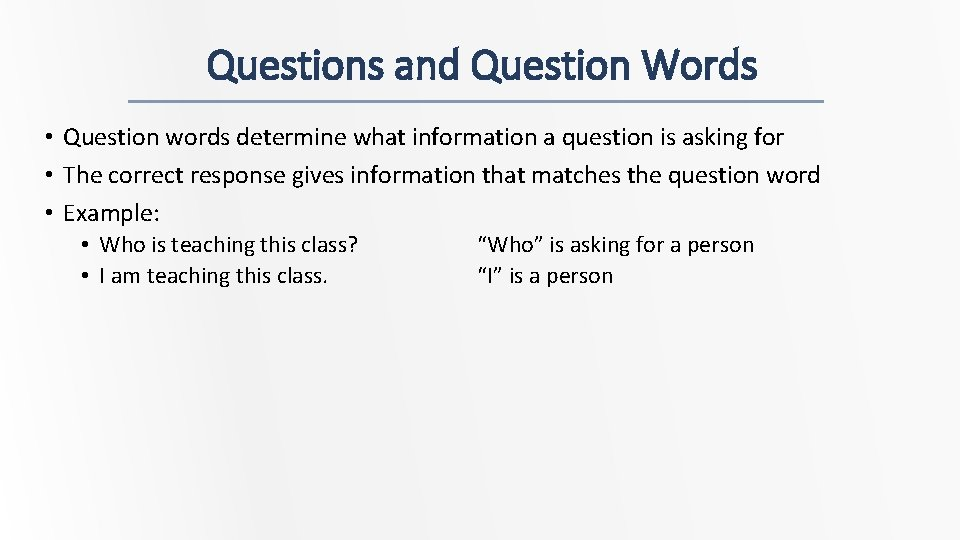 Questions and Question Words • Question words determine what information a question is asking