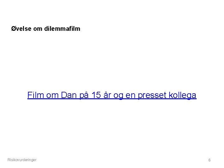 Øvelse om dilemmafilm Film om Dan på 15 år og en presset kollega Risikovurderinger