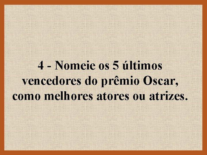 4 - Nomeie os 5 últimos vencedores do prêmio Oscar, como melhores atores ou