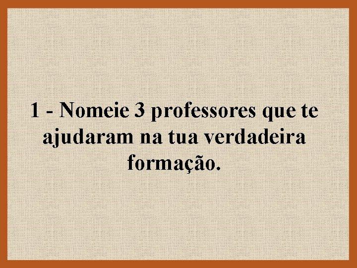 1 - Nomeie 3 professores que te ajudaram na tua verdadeira formação.