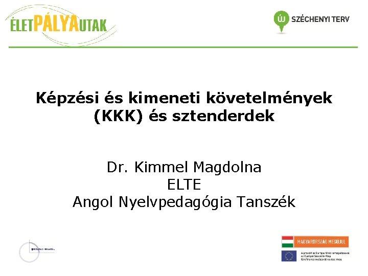 Képzési és kimeneti követelmények (KKK) és sztenderdek Dr. Kimmel Magdolna ELTE Angol Nyelvpedagógia Tanszék