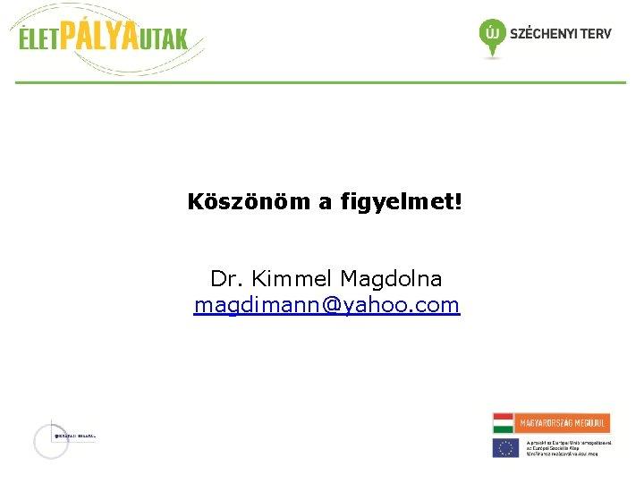 Köszönöm a figyelmet! Dr. Kimmel Magdolna magdimann@yahoo. com