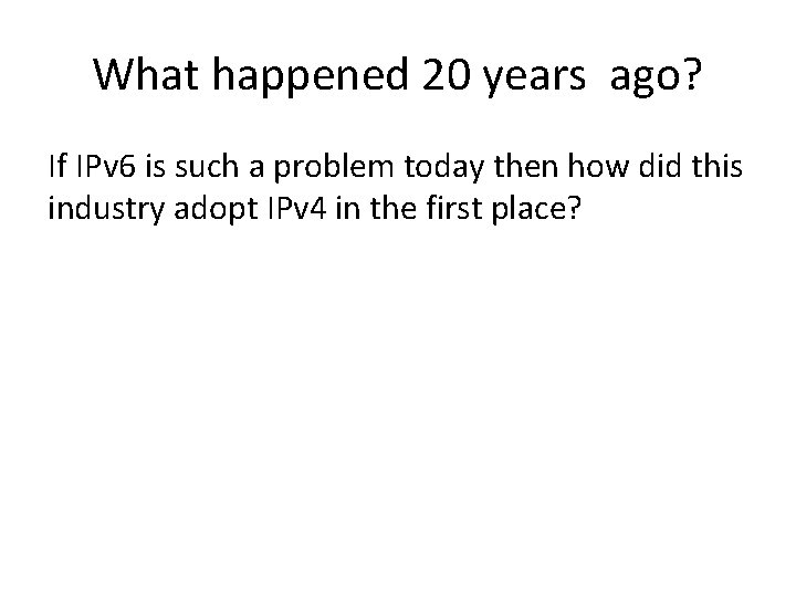 What happened 20 years ago? If IPv 6 is such a problem today then
