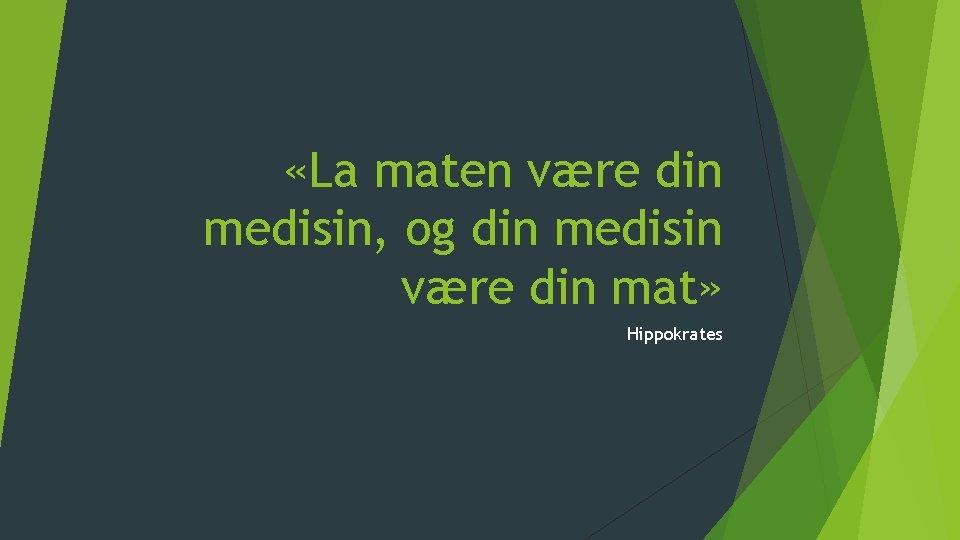 «La maten være din medisin, og din medisin være din mat» Hippokrates