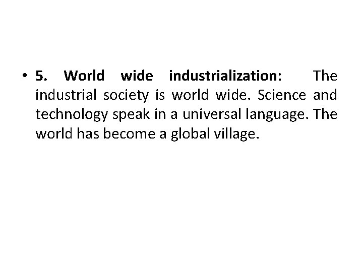 • 5. World wide industrialization: The industrial society is world wide. Science and