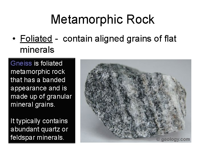 Metamorphic Rock • Foliated - contain aligned grains of flat minerals Gneiss is foliated