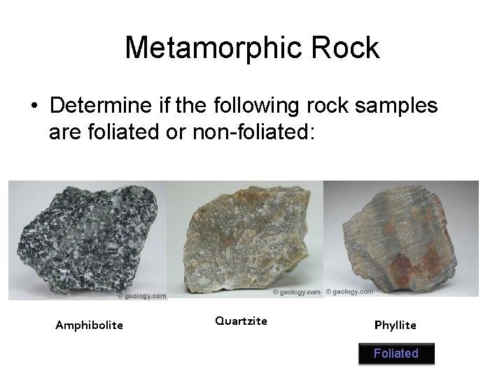 Metamorphic Rock • Determine if the following rock samples are foliated or non-foliated: Amphibolite
