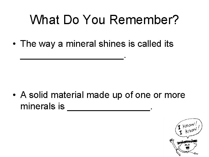 What Do You Remember? • The way a mineral shines is called its __________.