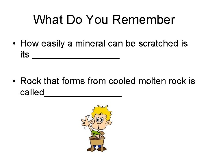 What Do You Remember • How easily a mineral can be scratched is its