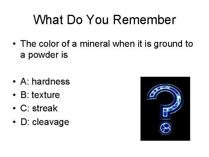 What Do You Remember • The color of a mineral when it is ground