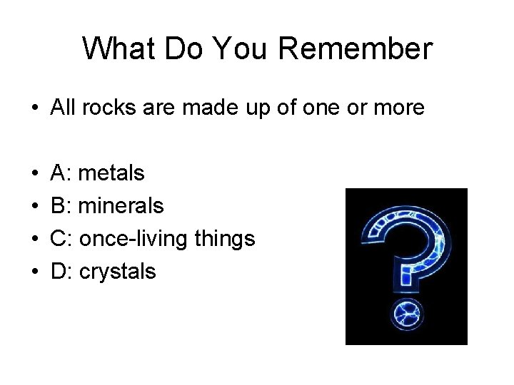 What Do You Remember • All rocks are made up of one or more