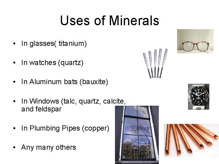 Uses of Minerals • In glasses( titanium) • In watches (quartz) • In Aluminum