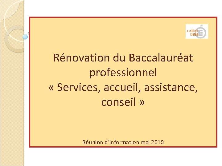 Rénovation du Baccalauréat professionnel « Services, accueil, assistance, conseil » Réunion d'information mai 2010