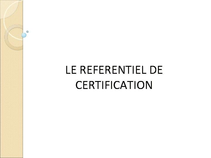 LE REFERENTIEL DE CERTIFICATION