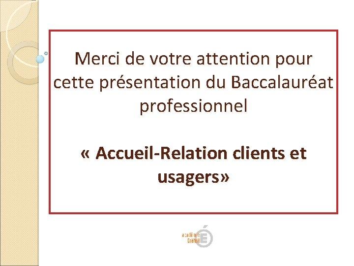 Merci de votre attention pour cette présentation du Baccalauréat professionnel « Accueil-Relation clients et