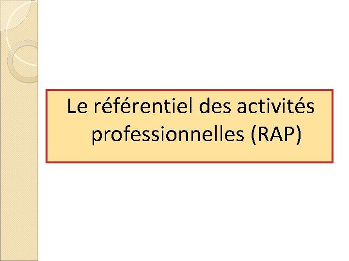 Le référentiel des activités professionnelles (RAP)