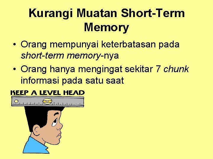 Kurangi Muatan Short-Term Memory • Orang mempunyai keterbatasan pada short-term memory-nya • Orang hanya