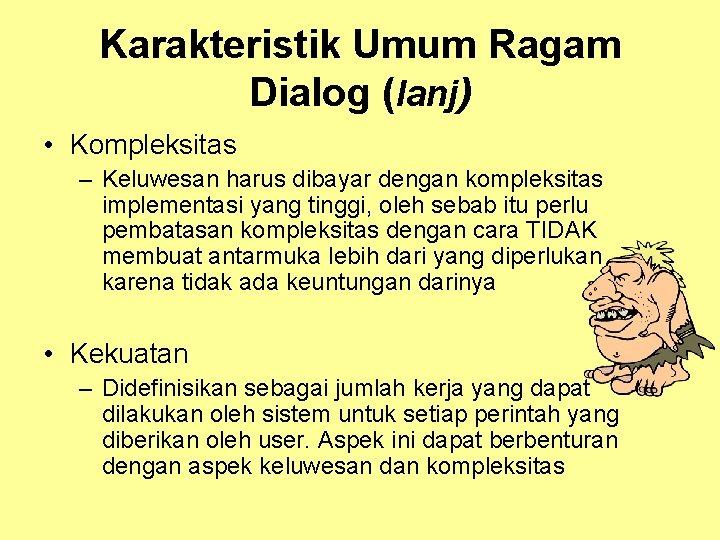 Karakteristik Umum Ragam Dialog (lanj) • Kompleksitas – Keluwesan harus dibayar dengan kompleksitas implementasi
