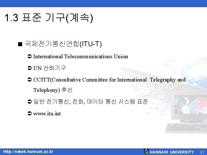 1. 3 표준 기구(계속) < 국제전기통신연합(ITU-T) Ü International Telecommunications Union Ü UN 산하기구 Ü