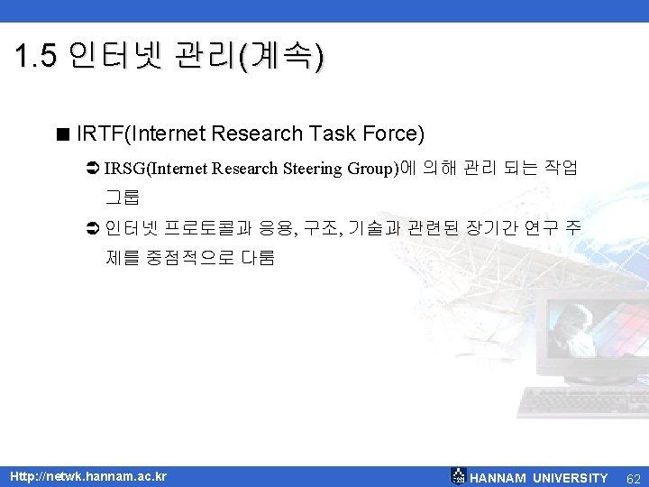 1. 5 인터넷 관리(계속) < IRTF(Internet Research Task Force) Ü IRSG(Internet Research Steering Group)에