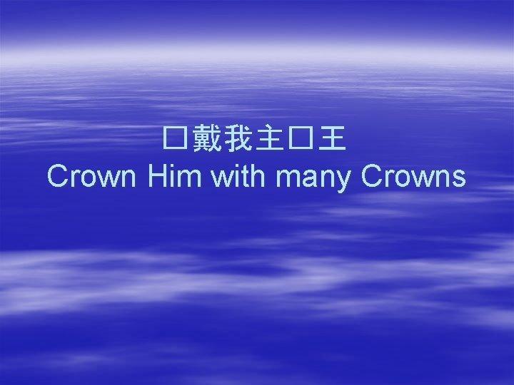 �戴我主�王 Crown Him with many Crowns