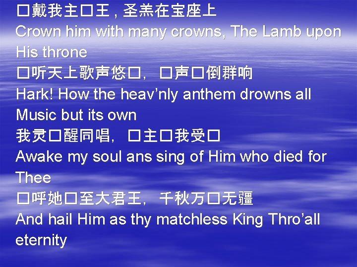 �戴我主�王 , 圣羔在宝座上 Crown him with many crowns, The Lamb upon His throne �听天上歌声悠�,�声�倒群响