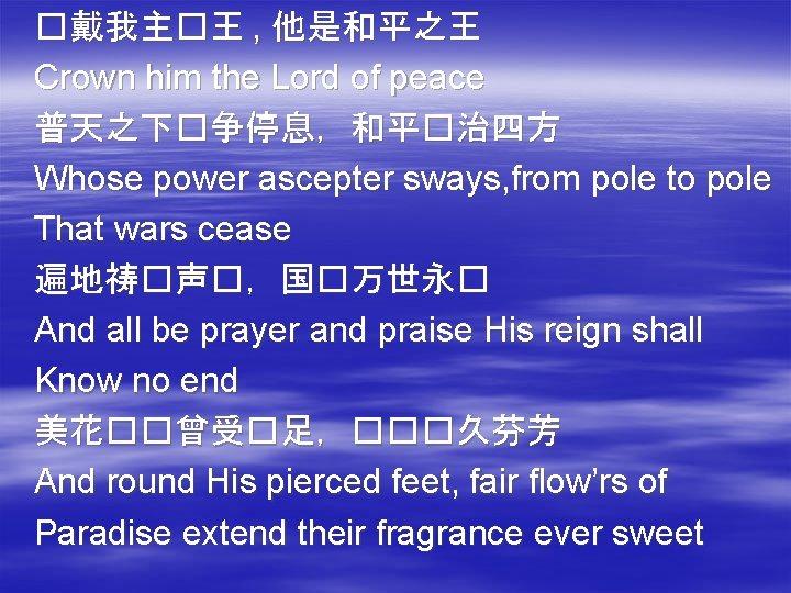 �戴我主�王 , 他是和平之王 Crown him the Lord of peace 普天之下�争停息,和平�治四方 Whose power ascepter sways,