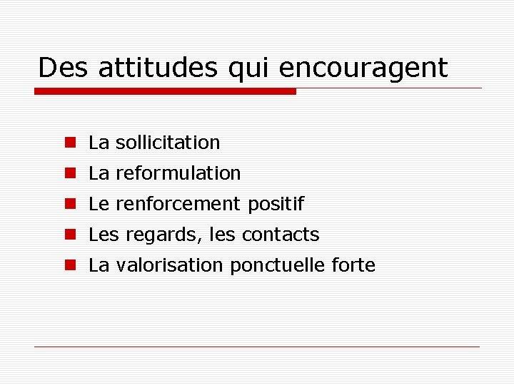 Des attitudes qui encouragent La sollicitation La reformulation Le renforcement positif Les regards, les