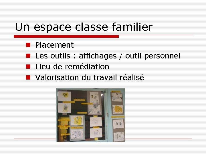 Un espace classe familier Placement Les outils : affichages / outil personnel Lieu de