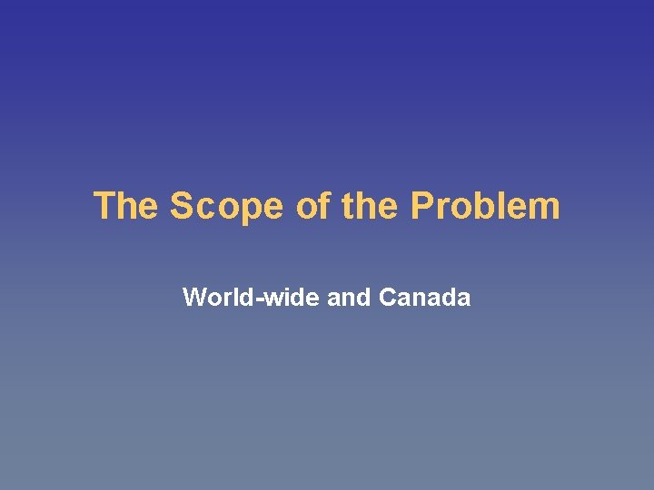 The Scope of the Problem World-wide and Canada