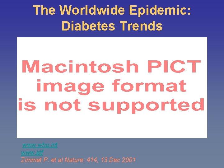 The Worldwide Epidemic: Diabetes Trends www. who. int www. idf Zimmet P. et al