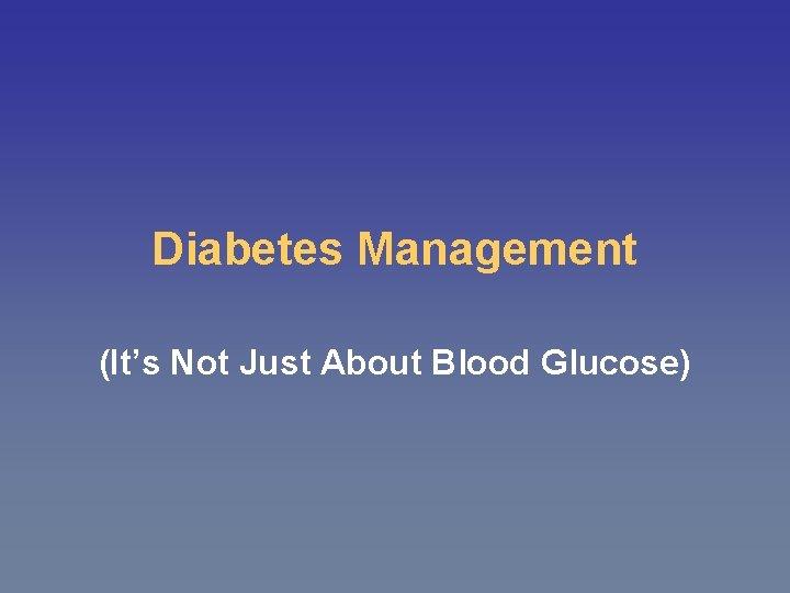 Diabetes Management (It's Not Just About Blood Glucose)
