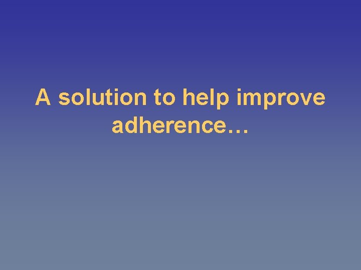 A solution to help improve adherence…
