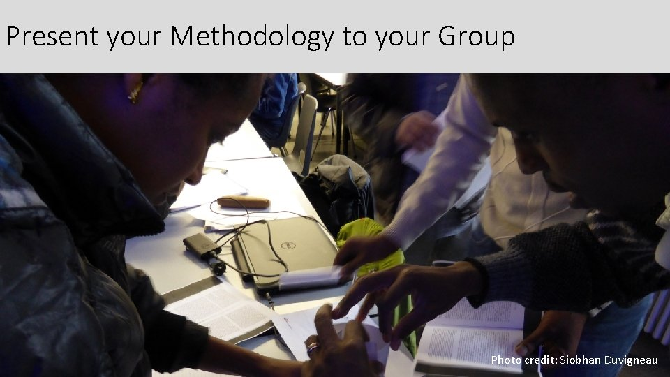 Present your Methodology to your Group Photo credit: Siobhan Duvigneau