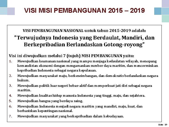 VISI MISI PEMBANGUNAN 2015 – 2019 VISI PEMBANGUNAN NASIONAL untuk tahun 2015 -2019 adalah: